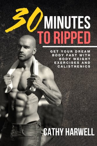 Calisthenics: 30 Minutes To Ripped - Get Your Dream Body Fast with Body Weight Exercises Today! por Cathy Harwell