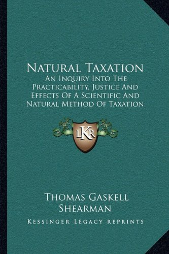 Natural Taxation: An Inquiry Into the Practicability, Justice and Effects of a Scientific and Natural Method of Taxation (1898)