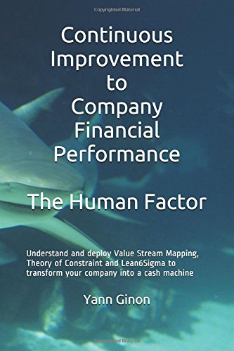 Continuous Improvement to Company Financial Performance The Human Factor: Understand and deploy Value Stream Mapping, Theory of Constraint and Lean6Sigma to transform your company into a cash machine