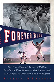 Forever Blue: The True Story of Walter O'Malley, Baseball's Most Controversial Owner, and the Dodgers of Brooklyn and Los Angeles by [D'Antonio, Michael]