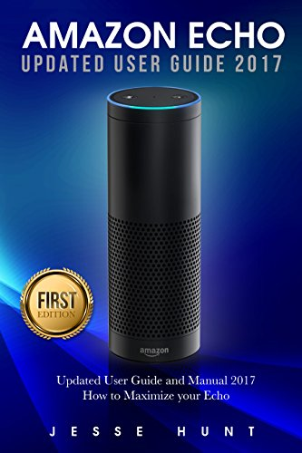 Amazon Echo: Updated User Guide and Manual 2017 How to Maximize your Echo (Amazon Echo, Amazon Alexa, Amazon Dot, Amazon Tap, Amazon Fire Stick, Amazon Fire Tablet, Amazon Speaker) (English Edition)