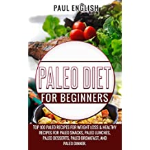 Paleo: Paleo Diet for beginners: TOP 100 Paleo Recipes for Weight Loss & Healthy Recipes for Paleo Snacks, Paleo Lunches, Paleo Desserts, Paleo Breakfast, ... Paleo Slow Cooker Book 9) (English Edition)