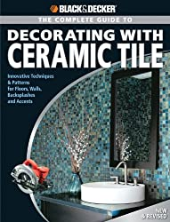 The Complete Guide to Decorating with Ceramic Tile: Innovative Techniques and Patterns for Floors, Walls, Backslashes and Accents (Black + Decker Complete ... (Black + Decker Complete Guide To...)