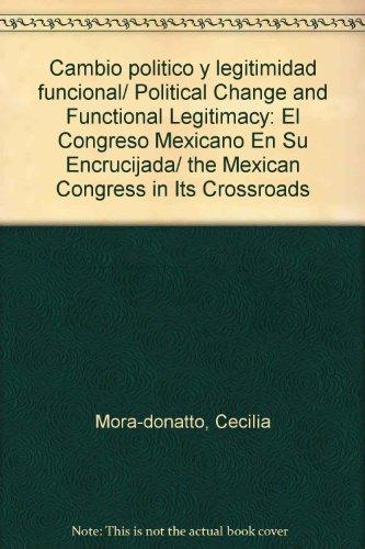 Cambio politico y legitimidad funcional/ Political Change and Functional Legitimacy: El Congreso Mexicano En Su Encrucijada/ the Mexican Congress in Its Crossroads