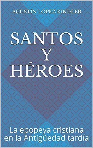 SANTOS Y HÉROES: La epopeya cristiana en la Antigüedad tardía ...