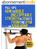 Pull Ups: How To Build Unstoppable Strength in 30 Days From The Gym or Your Home: Pull Up Bar, Fitness, Exercise (Habits Book 1) (English Edition)