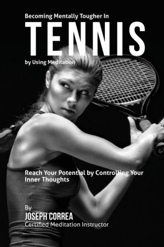 Becoming Mentally Tougher In Tennis by Using Meditation: Reach Your Potential by Controlling Your Inner Thoughts by Joseph Correa (Certified Meditation Instructor) (2015-03-23)