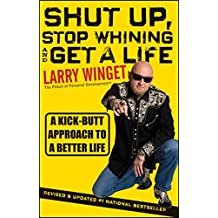 Shut Up, Stop Whining, and Get a Life: A Kick–Butt Approach to a Better Life