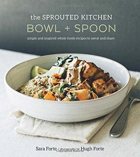 The Sprouted Kitchen Bowl and Spoon: Simple and Inspired Whole Foods Recipes to Savor and Share by Sara Forte (2015-03-31)