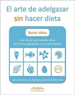 El arte de adelgazar sin hacer dieta: Las claves para perder peso de forma saludable y sin sufrimiento (Spanish Edition) di [Valles, Xavier]