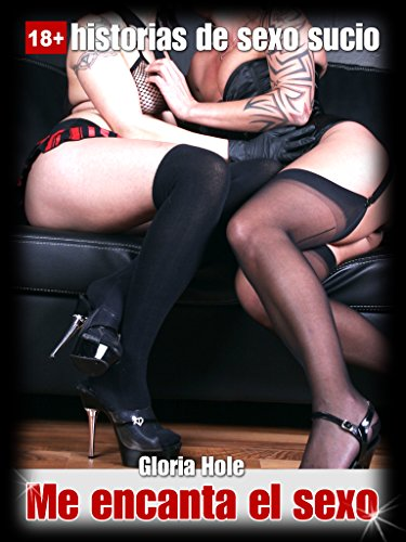 Historias eróticas. Me encanta el sexo - Pareja erótica: Historias de sexo para adultos, sin censura, Español (novela erótica nº 1) por Gloria Hole