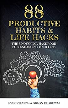 88 Productive Habits & Life Hacks: The Unofficial Handbook For Enhancing Your Life (Productivity Enhanced 1) by [Stevens, Ryan, Bhardwaj, Srijan]