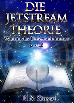 Die JETSTREAM Theorie - Warum das Universum immer ja sagt! von [Stassel, Eric]