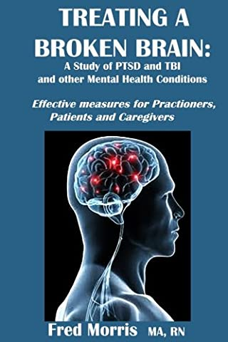 Treating A Broken Brain and other Mental Health Conditions such as PTSD and TBI: Effective measures for Practioners, Patients and Caregivers