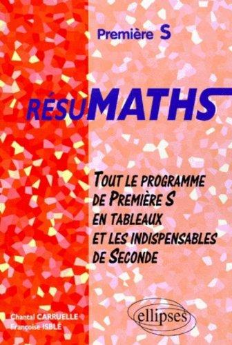 Résumaths, 1ère S : tout le programme de 1ère S en tableaux, plus les indispensables de seconde