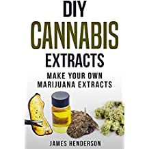 DIY Cannabis Extracts: Make Your Own Marijuana Extracts (Cannabis Extracts, Rick Simpson Oil, Marijuana Edibles, Cannabis Handbook, Cannabis Oil, Dabs, Hash, Cannabutter) (English Edition)