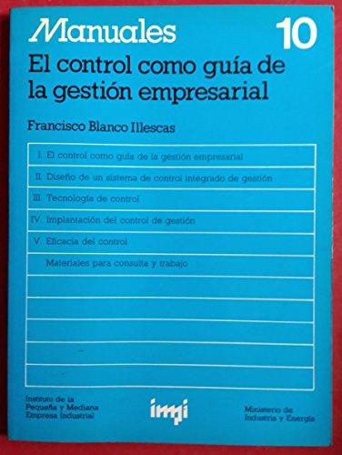 MANUALES 10 - EL CONTROL COMO GUÍA DE LA GESTIÓN EMPRESARIAL (El control como guía de la gestión empresarial / Diseño de un sistema de control integrado de gestión / Tecnología de control / Implantación del control de gestión / Eficacia del control)