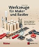 Werkzeuge für Maker und Bastler: Hammer, Säge & Co. – Mit einfachen Tools eigene Projekte bauen (edition Make:)