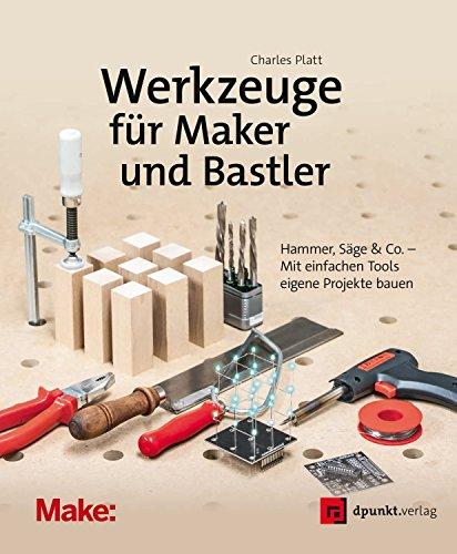Werkzeuge für Maker und Bastler: Hammer, Säge & Co. - Mit einfachen Tools eigene Projekte bauen (edition Make:) -