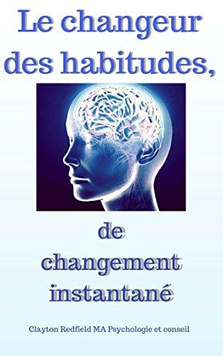 Le changeur des habitudes de changement instantané: L'habitude du changement: le secret pour changer votre vie, apporter le succès / votre bon but