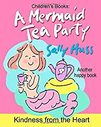 Children's Books: A MERMAID TEA PARTY: (Kindness from the Heart -- Fun, Beautifully Illustrated Bedtime Story/Picture Book about Thoughtfulness and Good Manners for Beginner Readers, Ages 2-8) by Huss, Sally (2014) Paperback