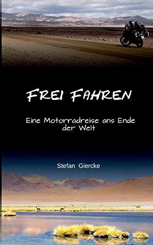 Frei Fahren: Eine Motorradreise ans Ende der Welt