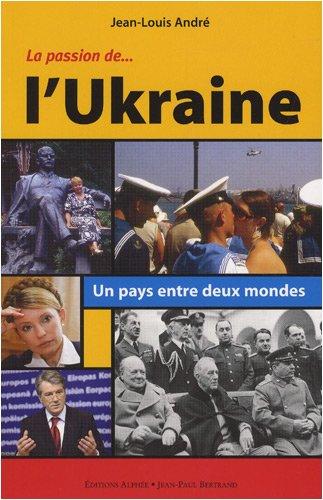 La Passion de l'Ukraine : Un pays entre deux mondes par Jean-Louis André