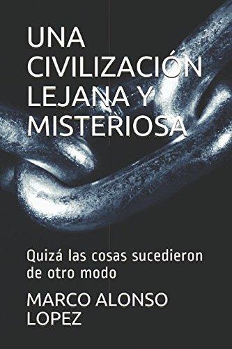 UNA CIVILIZACIÓN LEJANA Y MISTERIOSA: Quizá las cosas sucedieron de otro modo por MARCO ALONSO LOPEZ