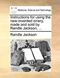 Instructions for Using the New-Invented Orrery, Made and Sold by Randle Jackson, ...