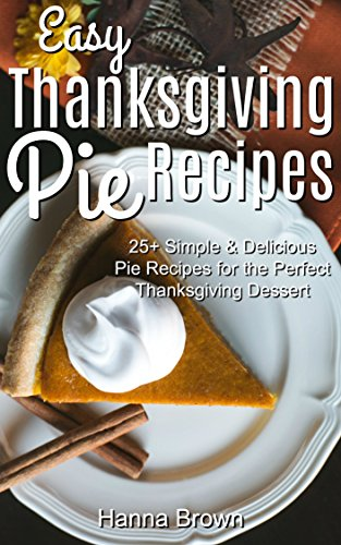 Easy Thanksgiving Pie Recipes: 25+ Simple & Delicious Pie Recipes for the Perfect Thanksgiving