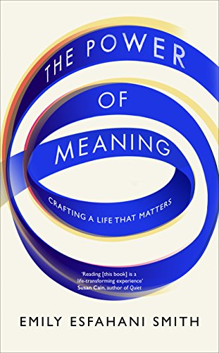 The Power of Meaning: Crafting a life that matters by [Smith, Emily Esfahani]