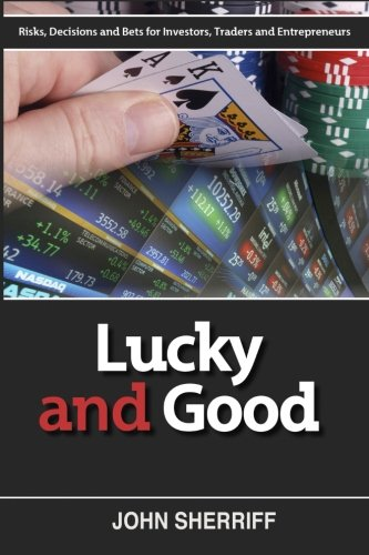 Lucky and Good: Risk, Decisions & Bets for Investors, Traders & Entrepreneurs