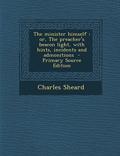 The Minister Himself: Or, the Preacher's Beacon Light, with Hints, Incidents and Admonitions - Primary Source Edition