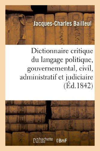 Dictionnaire critique du langage politique, gouvernemental, civil, administratif et judiciaire: de notre époque, rédigé selon la lettre et l'esprit de la Charte constitutionnelle.