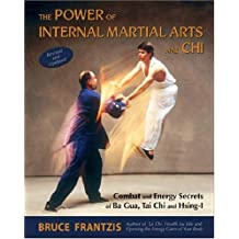 The Power of Internal Martial Arts and Chi: Combat and Energy Secrets of Ba Gua, Tai Chi and Hsing-i by Bruce Kumar Frantzis (2007-09-30)