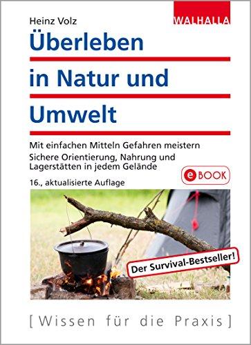 Überleben in Natur und Umwelt: Mit einfachen Mitteln Gefahren meistern; Sichere Orientierung, Nahrung und Lagerstätten in jedem Gelände