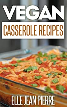 Vegan Casserole Recipes: The Down-Home Goodness Of A Baked Casserole Recreated For Vegans. (Simple Vegan Recipe Series) (English Edition) par [Pierre, Elle Jean]