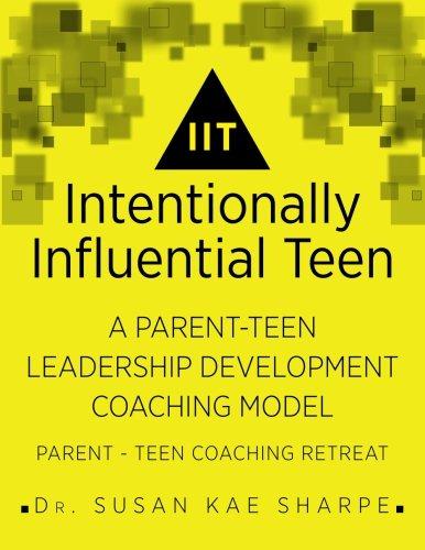 Intentionally Influential Teen: A Parent-Teen Leadership Development Coaching Model Parent-Teen Retreat