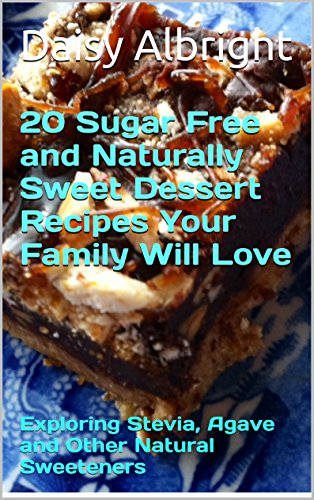 20 Sugar Free and Naturally Sweet Dessert Recipes Your Family Will Love: Exploring Stevia, Agave and Other Natural Sweeteners (The Sweet Life Book 1) (English Edition) - Daisy Dessert