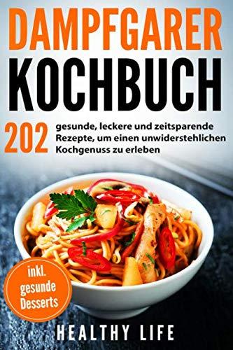 Dampfgarer Kochbuch: 202 gesunde, leckere und zeitsparende Rezepte, um einen unwiderstehlichen...