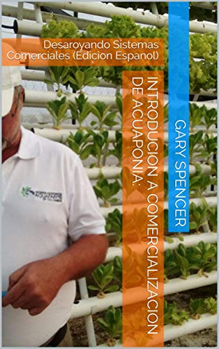 INTRODUCION A COMERCIALIZACION DE ACUAPONIA:: Desaroyando Sistemas Comerciales (Edicion Espanol)