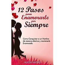 12 Pasos para Enamorarle por Siempre - Cómo, atraer, enamorar y conquistar a un hombre: Y mantenerle por siempre enamorado