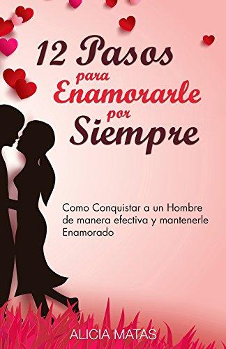 12 Pasos para Enamorarle por Siempre - Cómo seducir, atraer y conquistar a un hombre: Y mantenerle por siempre enamorado