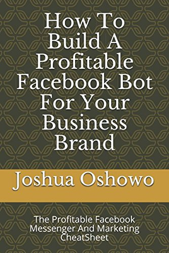 How To Buid A Profitable Facebook Bot For Your Business Brand: The Profitable Facebook Messenger And Marketing CheatSheet