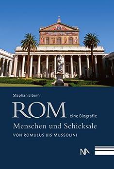 Rom - eine Biografie: Menschen und Schicksale von Romulus bis Mussolini