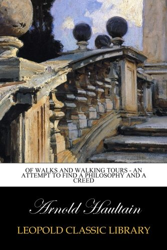 Of Walks and Walking Tours - An Attempt to find a Philosophy and a Creed por Arnold Haultain