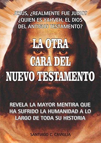 La Otra Cara del Nuevo Testamento: Revela la mayor mentira que ha sufrido la humanidad por Santiago C. Caviglia