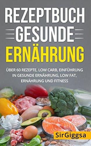 Rezeptbuch gesunde Ernährung: über 60 Rezepte, Low Carb, Einführung in gesunde Ernährung, Low Fat, Ernährung und Fitness