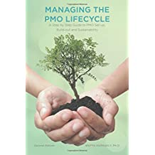 Managing the Pmo Lifecycle - 2nd Edition: A Step by Step Guide to Pmo Set-Up, Build-Out and Sustainability