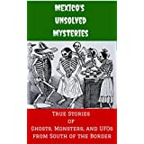 Mexico's Unsolved Mysteries: True Stories of Ghosts, Monsters, and UFOs from South of the Border (Unsolved Mysteries of the World Book 1) (English Edition)